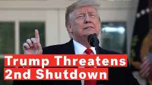 Trump Threatens Another Shutdown To Fund Wall If No 'Fair Deal' Reached [Video]