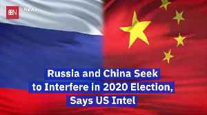 U.S. Intel Believes China And Russia Intend To Interfere In 2020 Election [Video]