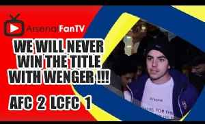 We Will Never Win The Title With Wenger !!! - Arsenal 2 Leicester City 1 [Video]
