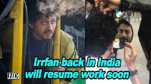 Irrfan Khan back in India, will resume work soon [Video]