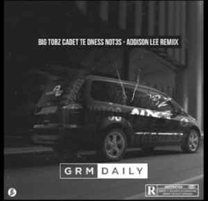 Big Tobz ft. Cadet, TE dness, Not3s - Addison Lee Remix | GRM Daily [Video]