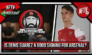 Is Denis Suarez A Good Signing For Arsenal? | Supporters Club Deadline Day Special [Video]
