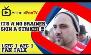 It's A No Brainer, Sign A Striker !!! - Leicester City 1 Arsenal 1 [Video]
