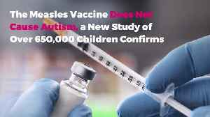 The Measles Vaccine Does Not Cause Autism, a New Study of Over 650,000 Children Confirms [Video]