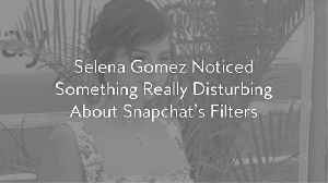 Selena Gomez Noticed Something Really Disturbing About Snapchat's Filters [Video]
