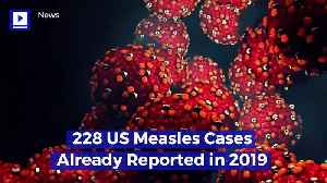 228 US Measles Cases Already Reported in 2019 [Video]