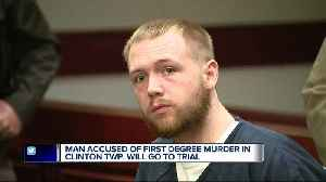 Man accused of first degree murder in Clinton Township will go to trial [Video]
