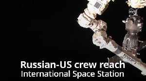 Russian-US crew arrive at International Space Station [Video]