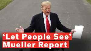 Trump: If Public Wants To See Mueller Report 'Let Them See It' [Video]