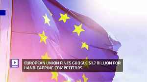 European Union Fines Google $1.7 Billion for Handicapping Competitors [Video]