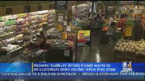 Sudbury Whole Foods Wants To Let Customers Drink Alcohol While They Shop [Video]