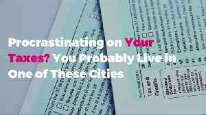 Procrastinating on Your Taxes? You Probably Live in One of These Cities [Video]