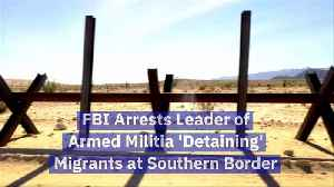 FBI Arrests Leader of Armed Militia 'Detaining' Migrants at Southern Border [Video]