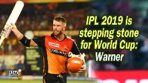 IPL 2019 is stepping stone for World Cup: Warner [Video]