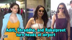 Aditi, Shraddha, and Rakulpreet turn heads at airport [Video]