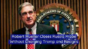 Robert Mueller Closes Russia Probe Without Charging Trump and Resigns [Video]