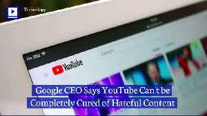 Google CEO Says YouTube Can't be Completely Cured of Hateful Content [Video]