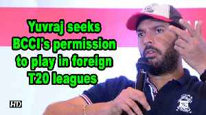 Yuvraj seeks BCCI's permission to play in foreign T20 leagues [Video]