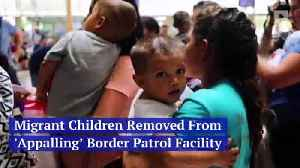Migrant Children Removed From 'Appalling' Border Patrol Facility [Video]