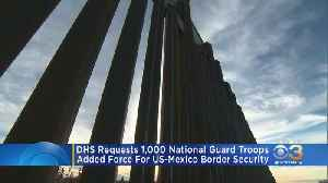 DHS Requests 1,000 National Guard Troops Be Added To US-Mexico Border Security [Video]