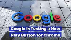 Google Is Testing a New Play Button for Chrome [Video]