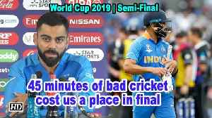 World Cup 2019 | 45 minutes of bad cricket cost us a place in final: Kohli [Video]