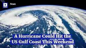 A Hurricane Could Hit the US Gulf Coast This Weekend [Video]