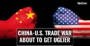 China-U.S. Trade War About To Get Uglier [Video]