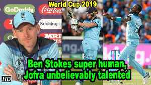 News video: World Cup 2019 | Ben Stokes super human, Jofra unbelievably talented: Eoin Morgan