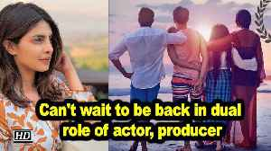 Can't wait to be back in dual role of actor, producer: Priyanka [Video]