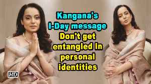 Kangana's I-Day message: Don't get entangled in personal identities [Video]