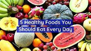 5 Healthy Foods You Should Eat Every Day [Video]