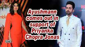 Ayushmann comes out in support of Priyanka Chopra Jonas [Video]