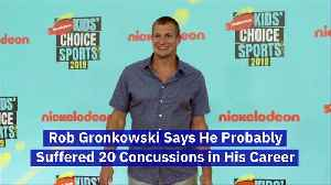 Rob Gronkowski Says He Probably Suffered 20 Concussions in His Career [Video]
