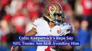 Colin Kaepernick's Reps Say NFL Teams Are Still Avoiding Him [Video]