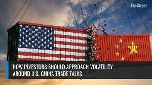 How Investors Should Approach Volatility Around U.S.-China Trade Talks [Video]