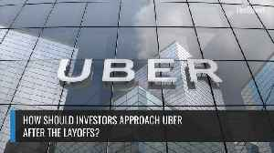 How Should Investors Approach Uber After The Layoffs? [Video]