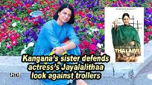 Kangana's sister defends actress's Jayalalithaa look against trollers [Video]
