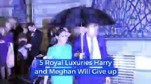 5 Royal Luxuries Harry and Meghan Will Give up [Video]