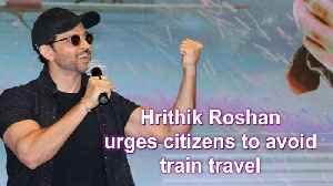 News video: Hrithik Roshan urges citizens to avoid train travel