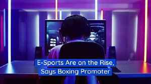 E-Sports Are on the Rise, Says Boxing Promoter [Video]