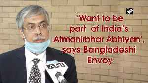 'Want to be part of India's Atmanirbhar Abhiyan', says Bangladeshi Envoy [Video]