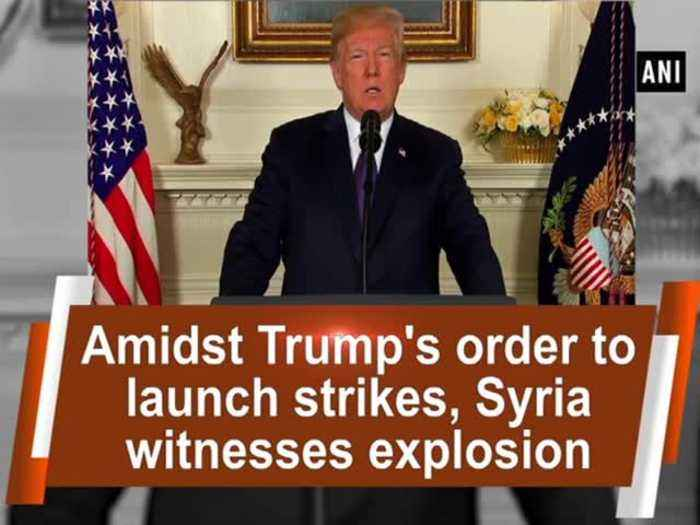 Amidst Trump's order to launch strikes, Syria witnesses explosion