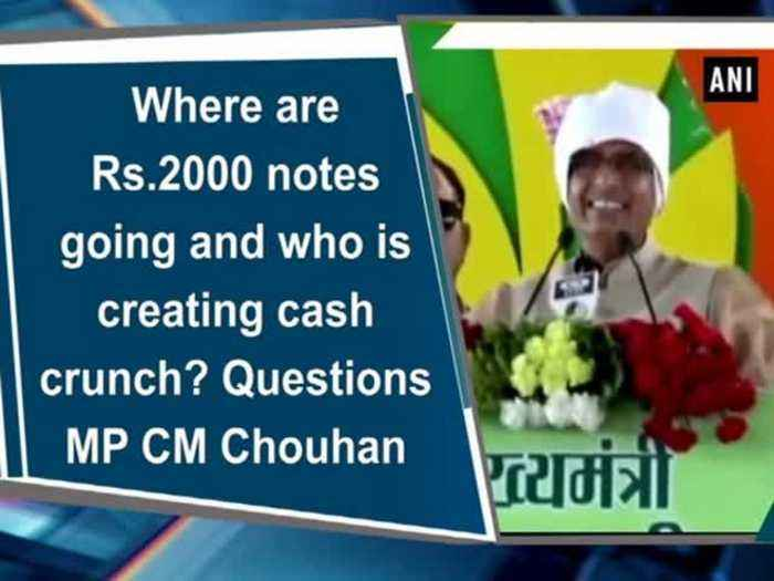 News video: Where are Rs.2000 notes going and who is creating cash crunch? Questions MP CM Chouhan