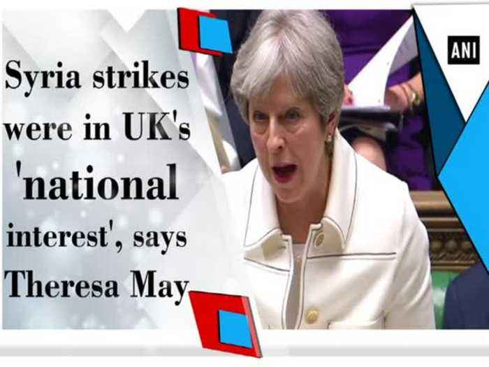 Syria strikes were in UK's 'national interest', says Theresa May