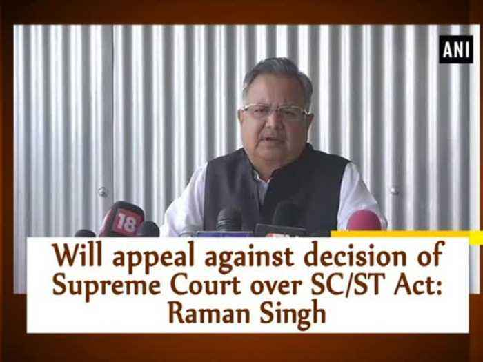 Will appeal against decision of Supreme Court over SC/ST Act: Raman Singh