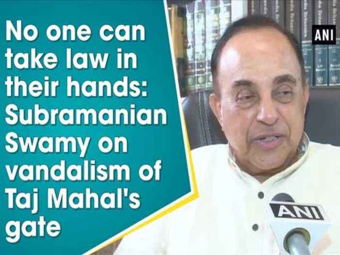 No one can take law in their hands: Subramanian Swamy on vandalism of Taj Mahal's gate