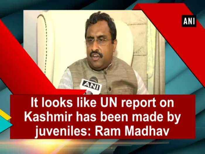 It looks like UN report on Kashmir has been made by juveniles: Ram Madhav