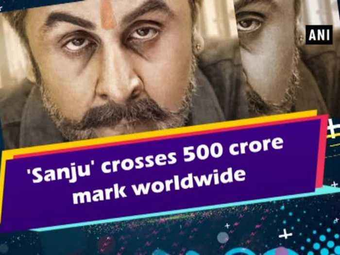 'Sanju' crosses 500 crore mark worldwide