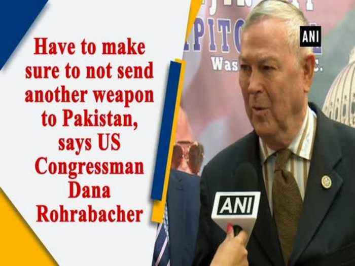 Have to make sure to not send another weapon to Pakistan, says US Congressman Dana Rohrabacher